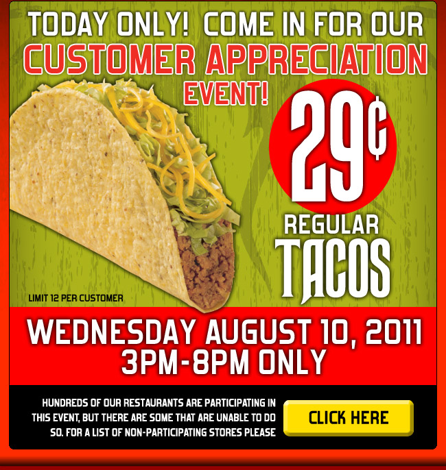 TODAY ONLY! COME IN FOR OUR CUSTOMER APPRECIATION EVENT! 29¢ Regular Tacos Limit 12 per customer - WEDNESDAY AUGUST 10,2011 3PM-8PM ONLY - Hundreds of our restaurants are participating in this event, but there are some that are unable to do so. For a list of non-participating stores please  click here