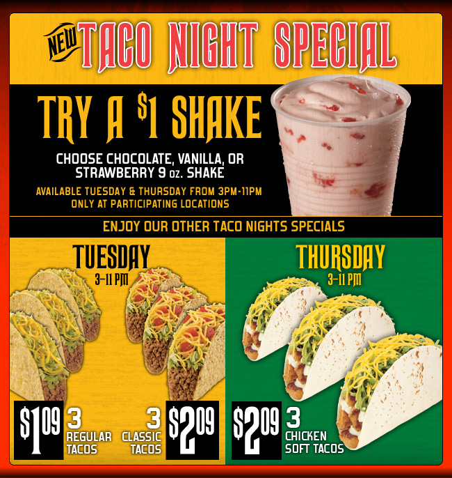 New! TACO NIGHT SPECIAL - Try a $1 Shake - Choose Chocolate, Vanilla, or Strawberry 9 oz. Shake. Available Tuesday & Thursday from 3pm-11pm only at participating locations - Enjoy our other Taco Nights Specials - TUESDAY 3-11 PM 3 Regular Tacos $1.09 - 3 Classic Tacos $2.09 Thursday 3-11 PM 3 Chicken Soft Tacos $2.09