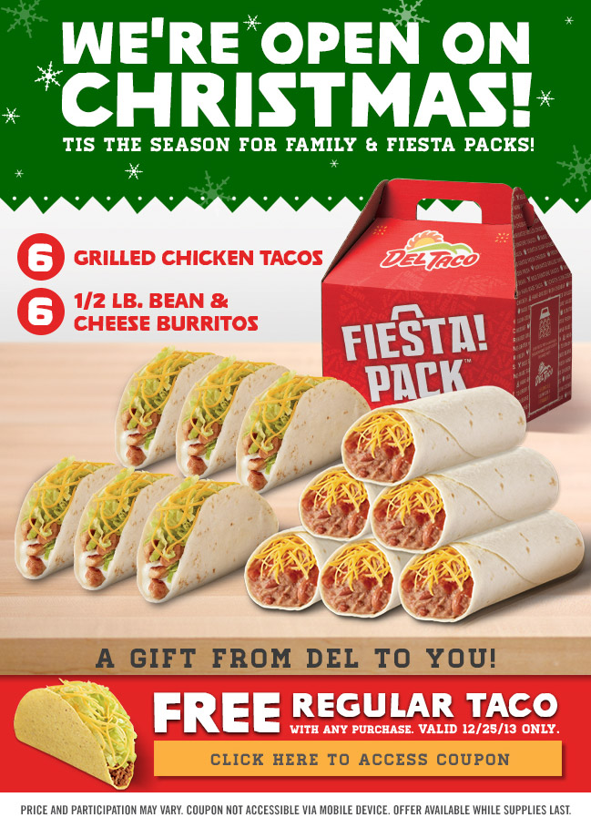 We're Open on Christmas! Tis the season for family & Fiesta packs! - 6 Grilled Chicken Tacos, 6-1/2 Lb. Bean & Cheese Burritos - A gift from Del to you! - Free Regular Taco with any purchase. Valid 12/25/13 only. Click here to access coupon - Price and participation may vary. Coupon not accessible via mobile device. Offer available while supplies last.