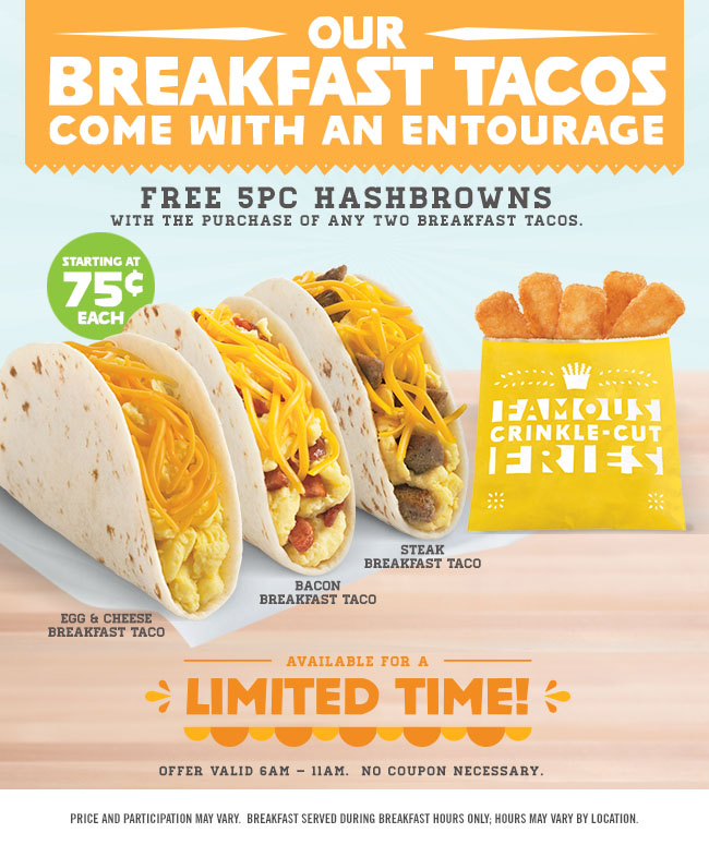 Our Breakfast Tacos Come With An Entourage! FREE 5pc Hashbrowns with the purchase of any two Breakfast Tacos. Starting At 75¢ each! Egg & Cheese Breakfast Taco. Bacon Breakfast Taco. Steak Breakfast Taco. Available for a Limited Time! Offer valid 6AM - 11AM. No Coupon Necessary. Price and participation may vary. Breakfast served during breakfast hours only; hours vary by location.